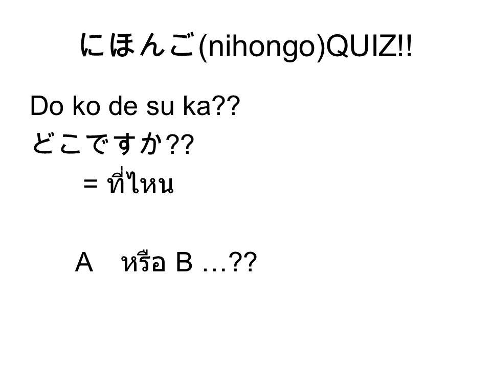にほんご (nihongo)QUIZ!! Do ko de su ka?? どこですか ?? = ที่ไหน A หรือ B …??