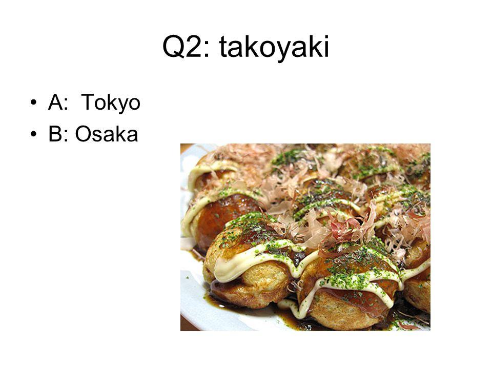 Q2: takoyaki A: Tokyo B: Osaka