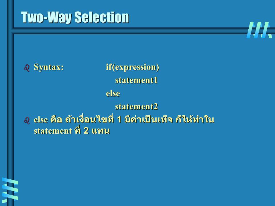 Two-Way Selection b Syntax:if(expression) statement1 statement1else statement2 statement2 b else คือ ถ้าเงื่อนไขที่ 1 มีค่าเป็นเท็จ ก็ให้ทำใน statement ที่ 2 แทน