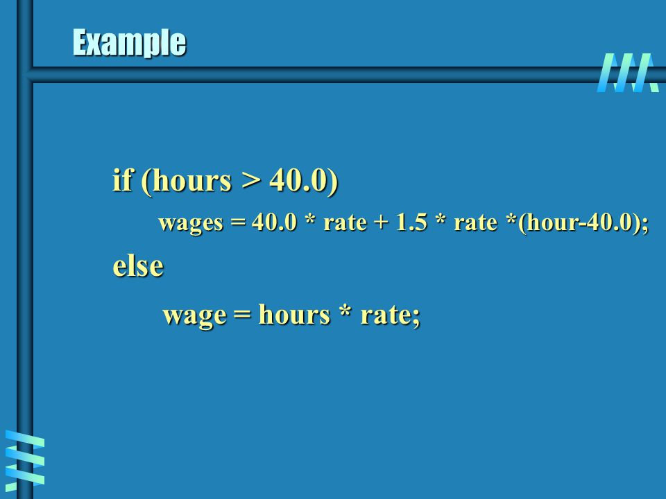 Example if (hours > 40.0) if (hours > 40.0) wages = 40.0 * rate + 1.5 * rate *(hour-40.0); else else wage = hours * rate; wage = hours * rate;