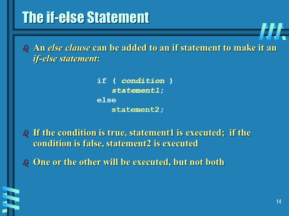 14 The if-else Statement b An else clause can be added to an if statement to make it an if-else statement: if ( condition ) statement1; else statement