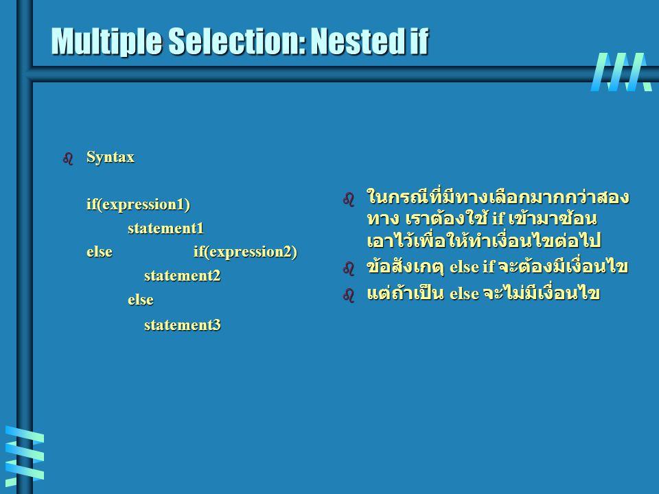 Multiple Selection: Nested if b Syntax if(expression1)statement1 elseif(expression2) statement2 statement2else statement3 statement3 b ในกรณีที่มีทางเลือกมากกว่าสอง ทาง เราต้องใช้ if เข้ามาซ้อน เอาไว้เพื่อให้ทำเงื่อนไขต่อไป b ข้อสังเกตุ else if จะต้องมีเงื่อนไข b แต่ถ้าเป็น else จะไม่มีเงื่อนไข
