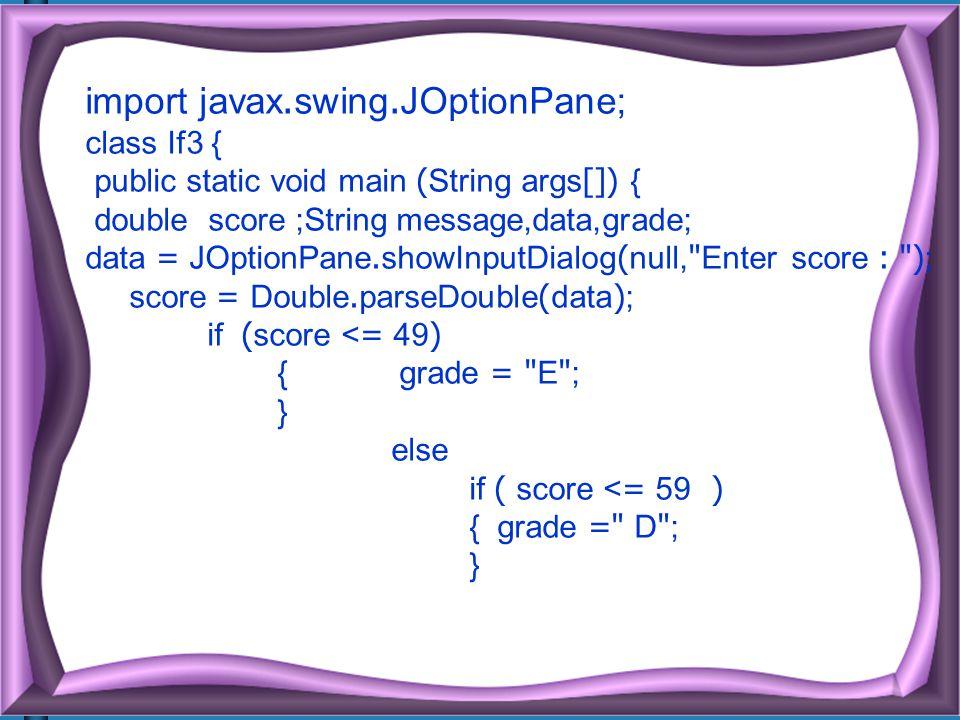 import javax.swing.JOptionPane; class If3 { public static void main (String args[]) { double score ;String message,data,grade; data = JOptionPane.showInputDialog(null, Enter score : ); score = Double.parseDouble(data); if (score <= 49) { grade = E ; } else if ( score <= 59 ) { grade = D ; }