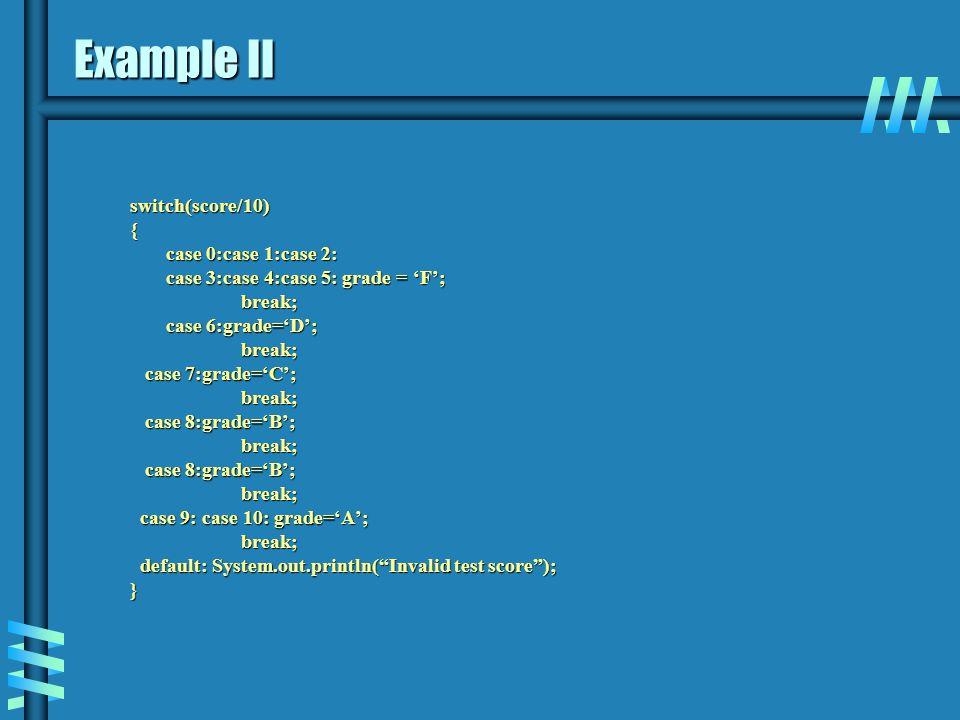 Example II switch(score/10){ case 0:case 1:case 2: case 3:case 4:case 5: grade = 'F'; break; break; case 6:grade='D'; break; break; case 7:grade='C';