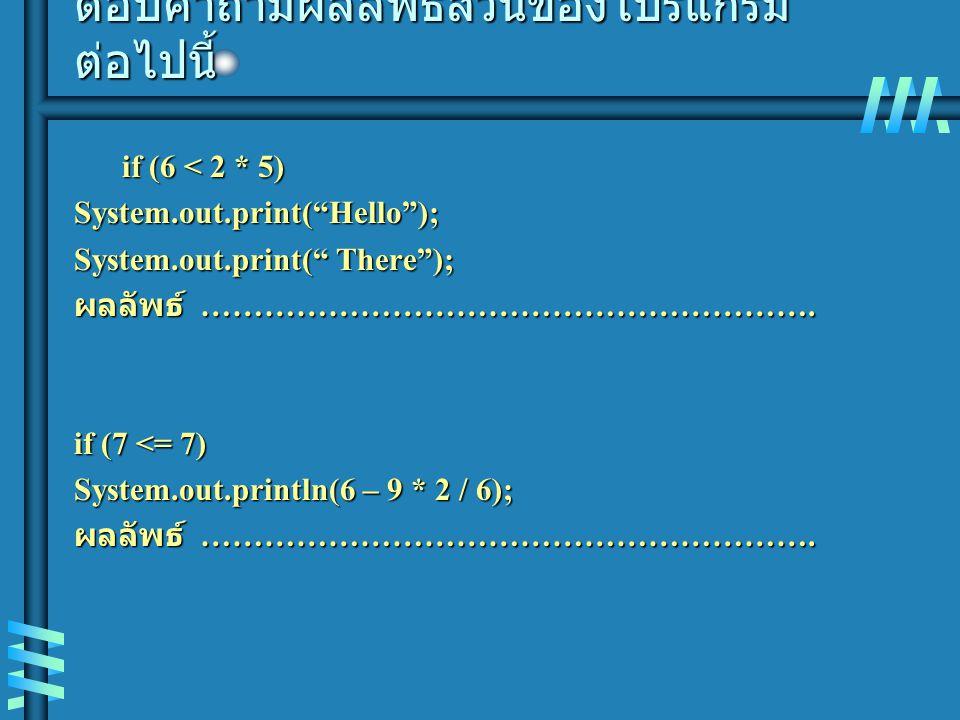 """ตอบคำถามผลลัพธ์ส่วนของโปรแกรม ต่อไปนี้ if (6 < 2 * 5) System.out.print(""""Hello""""); System.out.print("""" There""""); ผลลัพธ์ …………………………………………………. if (7 <= 7)"""