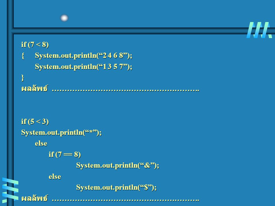 if (7 < 8) {System.out.println( 2 4 6 8 ); System.out.println( 1 3 5 7 ); } ผลลัพธ์ ………………………………………………….