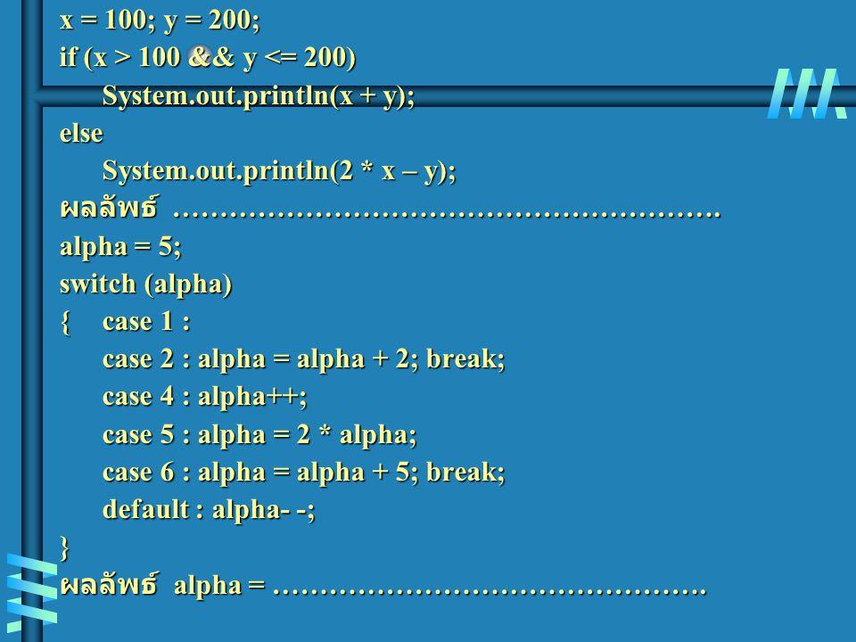 x = 100; y = 200; if (x > 100 && y 100 && y <= 200) System.out.println(x + y); else System.out.println(2 * x – y); ผลลัพธ์ …………………………………………………. alpha