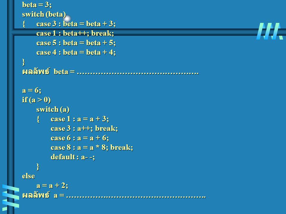 beta = 3; switch (beta) {case 3 : beta = beta + 3; case 1 : beta++; break; case 5 : beta = beta + 5; case 4 : beta = beta + 4; } ผลลัพธ์ beta = ………………