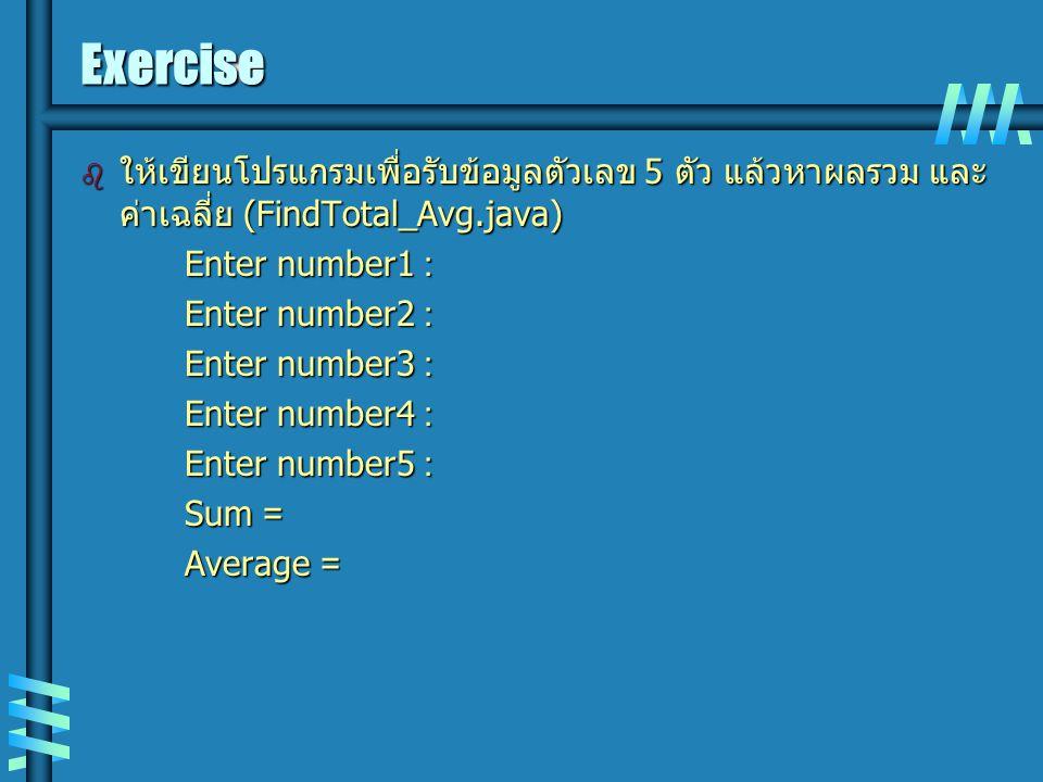 Exercise  ให้เขียนโปรแกรมเพื่อรับข้อมูลตัวเลข 5 ตัว แล้วหาผลรวม และ ค่าเฉลี่ย (FindTotal_Avg.java) Enter number1 : Enter number2 : Enter number3 : En