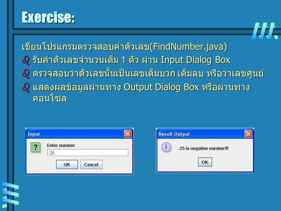 Exercise: เขียนโปรแกรมตรวจสอบค่าตัวเลข (FindNumber.java)  รับค่าตัวเลขจำนวนเต็ม 1 ตัว ผ่าน Input Dialog Box  ตรวจสอบว่าตัวเลขนั้นเป็นเลขเต็มบวก เต็มลบ หรือว่าเลขศูนย์  แสดงผลข้อมูลผ่านทาง Output Dialog Box หรือผ่านทาง คอนโซล