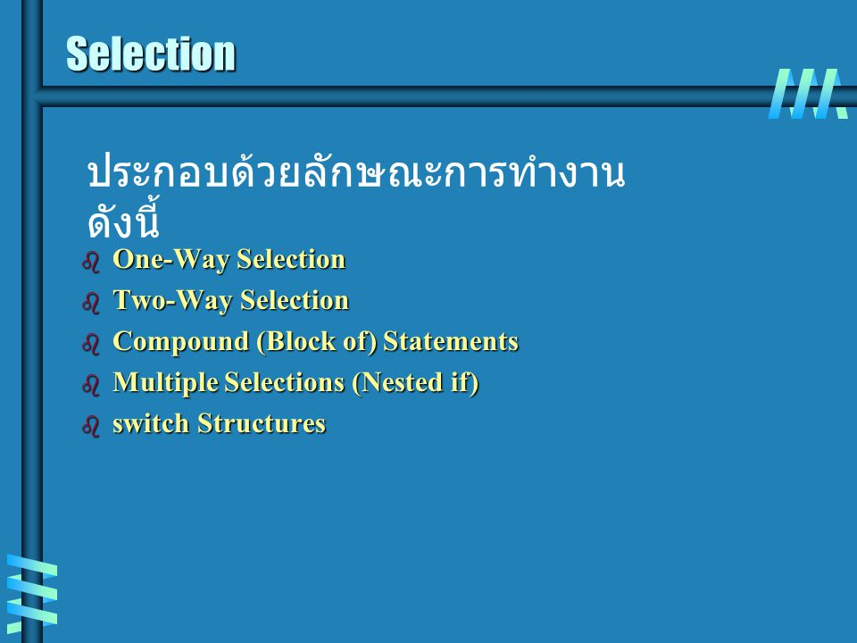 Selection b One-Way Selection b Two-Way Selection b Compound (Block of) Statements b Multiple Selections (Nested if) b switch Structures ประกอบด้วยลัก