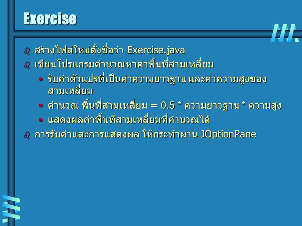 Exercise  สร้างไฟล์ใหม่ตั้งชื่อว่า Exercise.java  เขียนโปรแกรมคำนวณหาค่าพื้นที่สามเหลี่ยม รับค่าตัวแปรที่เป็นค่าความยาวฐาน และค่าความสูงของ สามเหลี่ยม รับค่าตัวแปรที่เป็นค่าความยาวฐาน และค่าความสูงของ สามเหลี่ยม คำนวณ พื้นที่สามเหลี่ยม = 0.5 * ความยาวฐาน * ความสูง คำนวณ พื้นที่สามเหลี่ยม = 0.5 * ความยาวฐาน * ความสูง แสดงผลค่าพื้นที่สามเหลี่ยมที่คำนวณได้ แสดงผลค่าพื้นที่สามเหลี่ยมที่คำนวณได้  การรับค่าและการแสดงผล ให้กระทำผ่าน JOptionPane