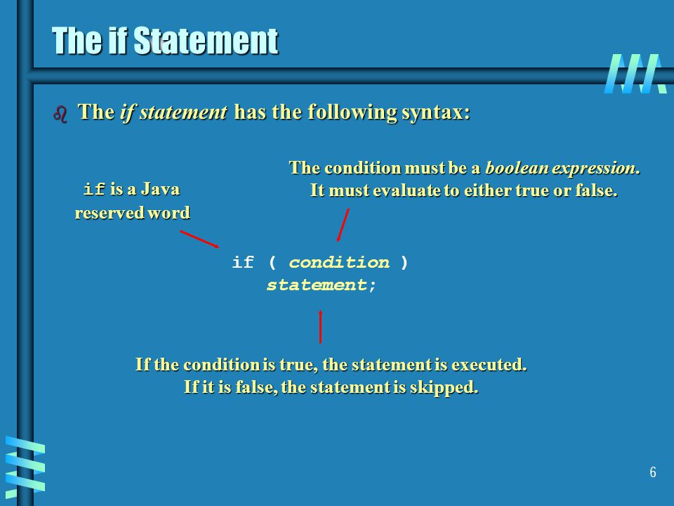 6 The if Statement b The if statement has the following syntax: if ( condition ) statement; if is a Java reserved word The condition must be a boolean expression.