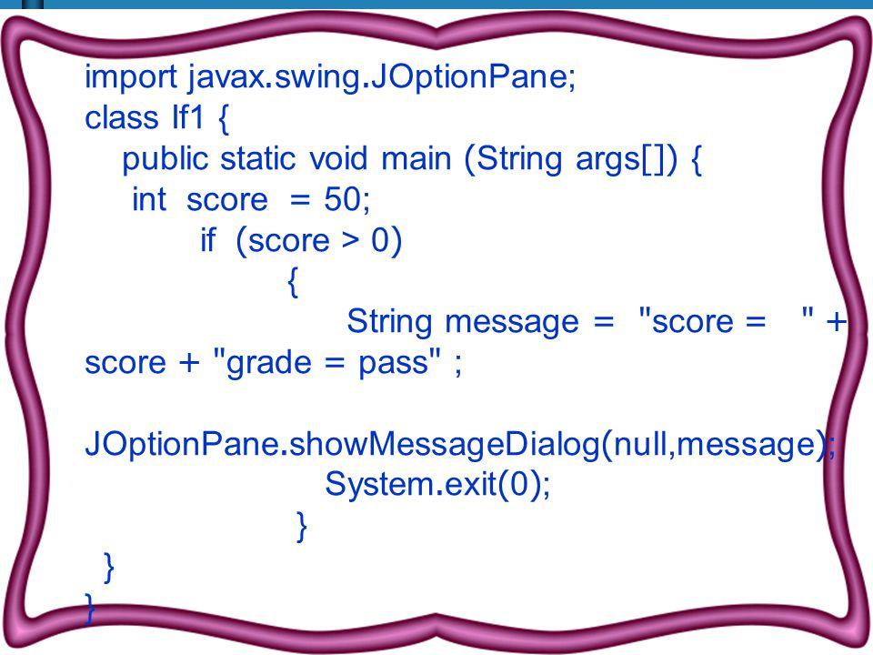 import javax.swing.JOptionPane; class If1 { public static void main (String args[]) { int score = 50; if (score > 0) { String message = score = + score + grade = pass ; JOptionPane.showMessageDialog(null,message); System.exit(0); }