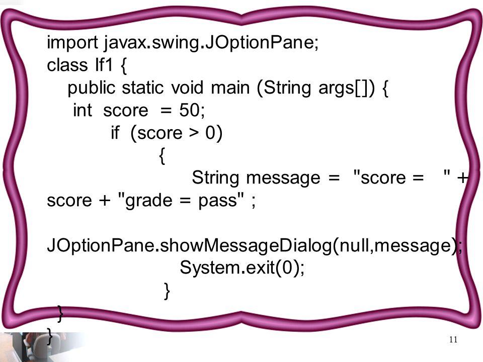 11 import javax.swing.JOptionPane; class If1 { public static void main (String args[]) { int score = 50; if (score > 0) { String message = score = + score + grade = pass ; JOptionPane.showMessageDialog(null,message); System.exit(0); }