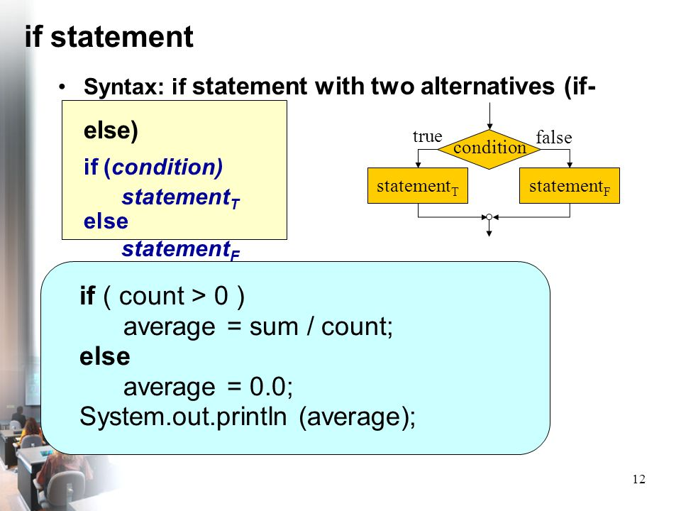 12 if statement Syntax: if statement with two alternatives (if- else) if (condition) statement T else statement F if ( count > 0 ) average = sum / cou