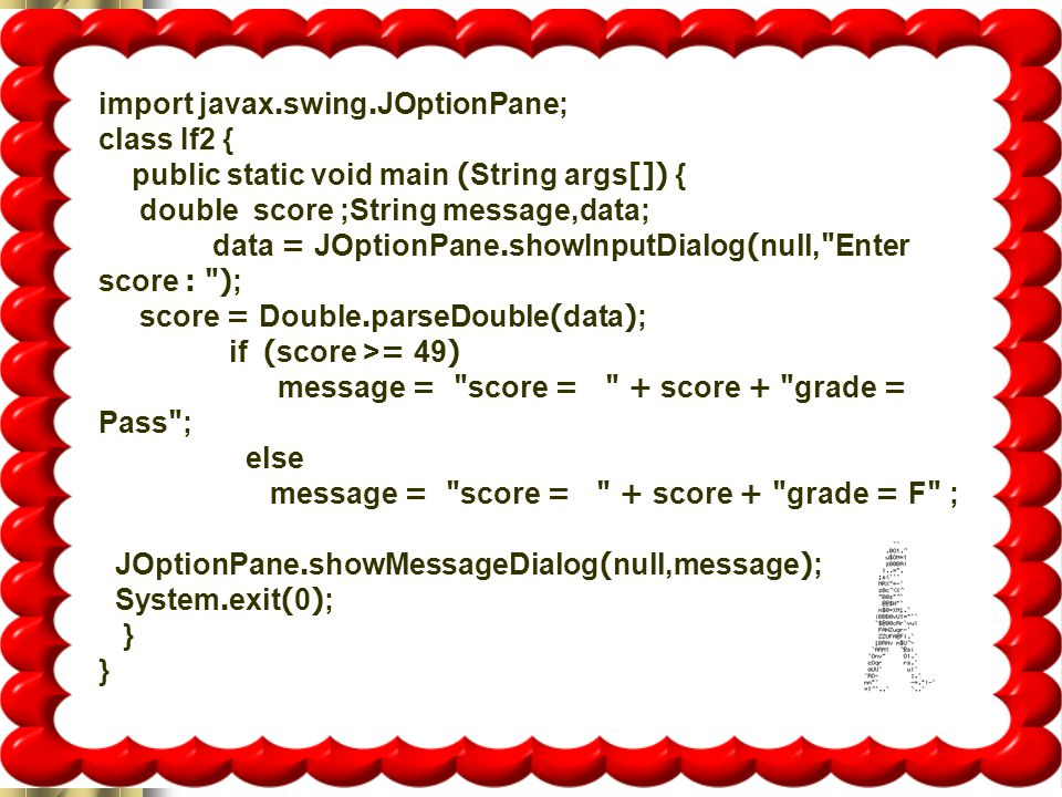 16 import javax.swing.JOptionPane; class If2 { public static void main (String args[]) { double score ;String message,data; data = JOptionPane.showInputDialog(null, Enter score : ); score = Double.parseDouble(data); if (score >= 49) message = score = + score + grade = Pass ; else message = score = + score + grade = F ; JOptionPane.showMessageDialog(null,message); System.exit(0); }