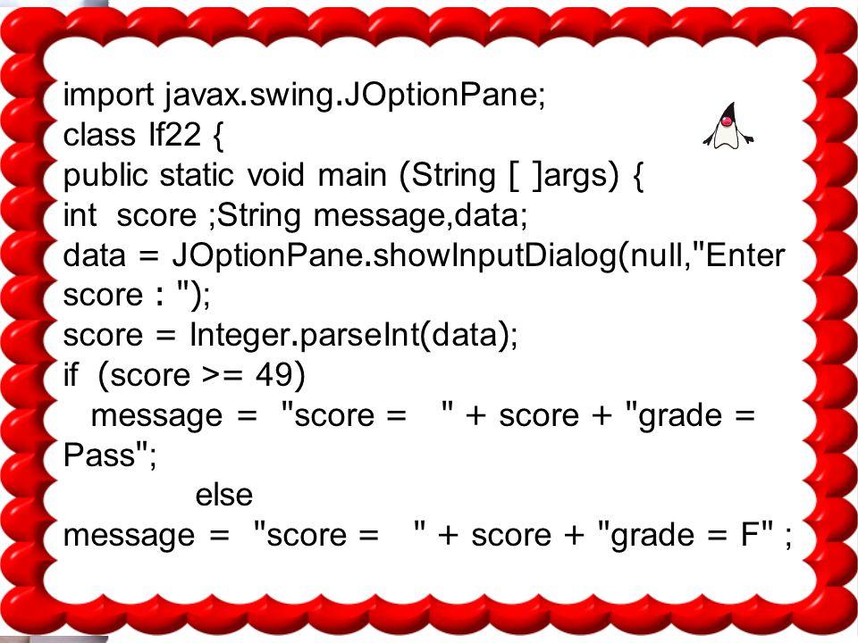 18 import javax.swing.JOptionPane; class If22 { public static void main (String [ ]args) { int score ;String message,data; data = JOptionPane.showInputDialog(null, Enter score : ); score = Integer.parseInt(data); if (score >= 49) message = score = + score + grade = Pass ; else message = score = + score + grade = F ;