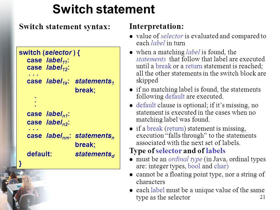 21 Switch statement Switch statement syntax: switch (selector ) { case label 11 : case label 12 :... case label 1k : statements 1 break;. case label n