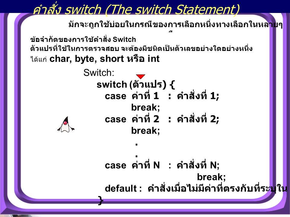 22 คำสั่ง switch (The switch Statement) มักจะถูกใช้บ่อยในกรณีของการเลือกหนึ่งทางเลือกในหลายๆ ทางเลือก Switch: switch ( ตัวแปร ) { case ค่าที่ 1 : คำสั่งที่ 1; break; case ค่าที่ 2 : คำสั่งที่ 2; break;.