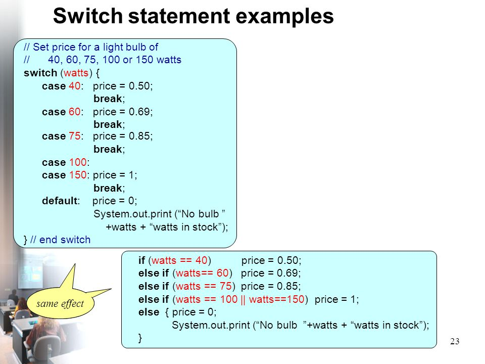 23 Switch statement examples // Set price for a light bulb of // 40, 60, 75, 100 or 150 watts switch (watts) { case 40: price = 0.50; break; case 60: