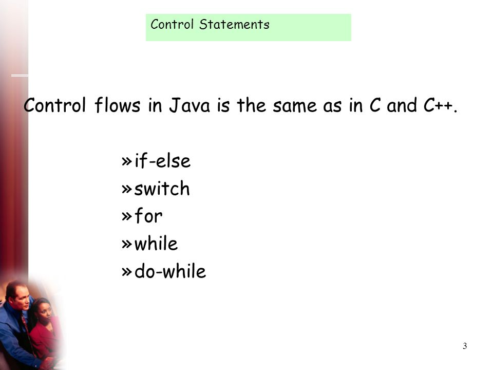 3 Control Statements Control flows in Java is the same as in C and C++. »if-else »switch »for »while »do-while