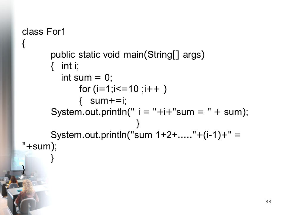 33 class For1 { public static void main(String[] args) { int i; int sum = 0; for (i=1;i<=10 ;i++ ) { sum+=i; System.out.println(