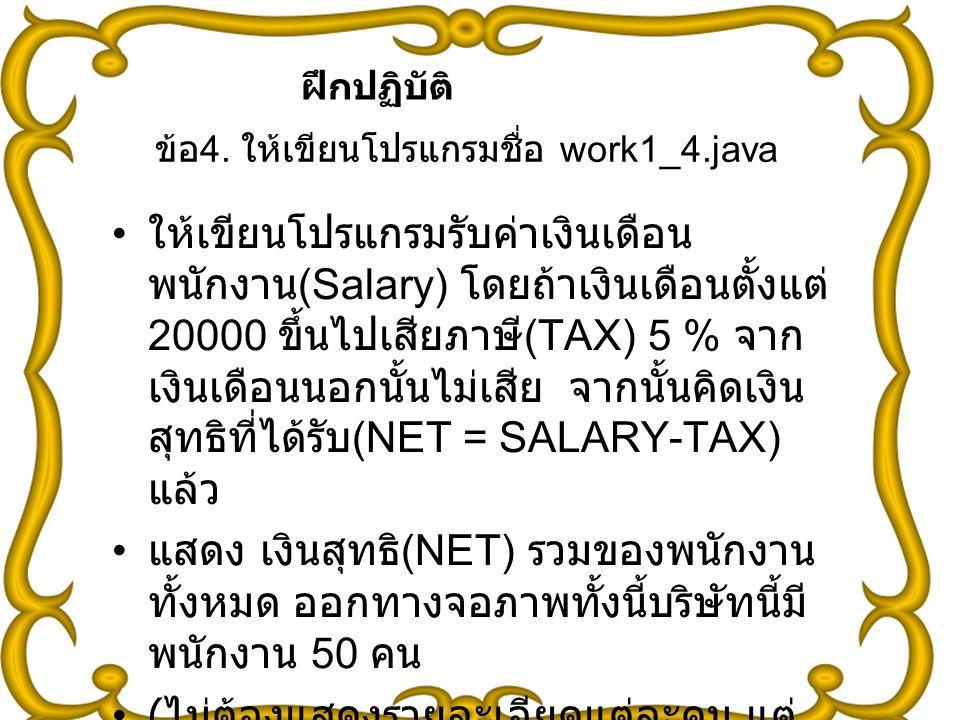 37 ข้อ 4. ให้เขียนโปรแกรมชื่อ work1_4.java ให้เขียนโปรแกรมรับค่าเงินเดือน พนักงาน (Salary) โดยถ้าเงินเดือนตั้งแต่ 20000 ขึ้นไปเสียภาษี (TAX) 5 % จาก เ
