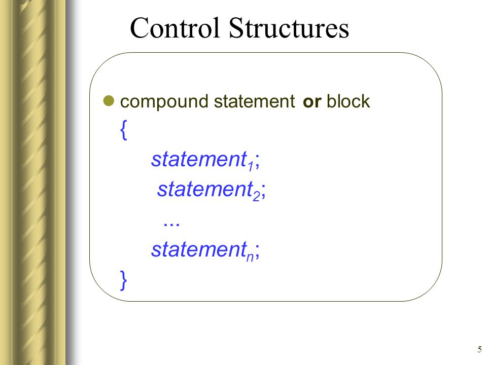5 Control Structures compound statement or block { statement 1 ; statement 2 ;... statement n ; }