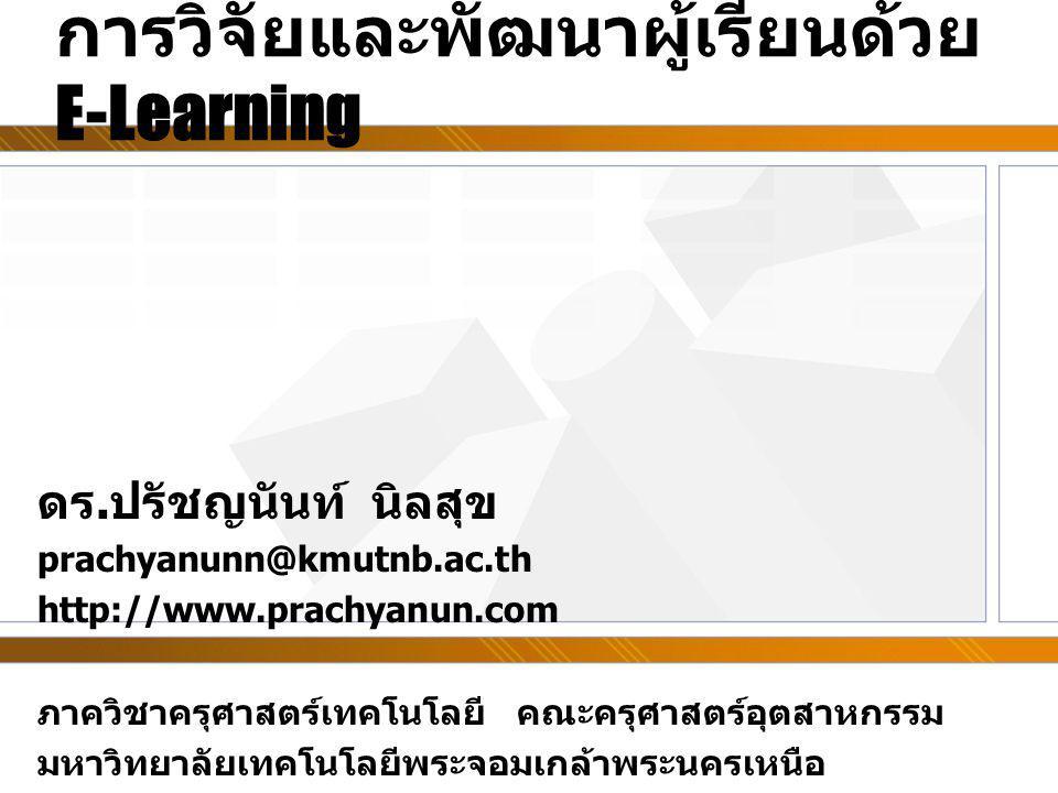 การวิจัยและพัฒนาผู้เรียนด้วย E-Learning ดร.ปรัชญนันท์ นิลสุข prachyanunn@kmutnb.ac.th http://www.prachyanun.com ภาควิชาครุศาสตร์เทคโนโลยี คณะครุศาสตร์