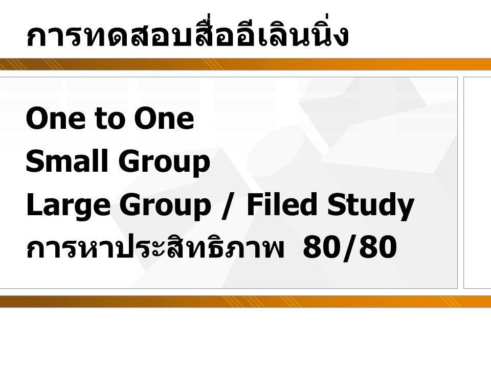 การทดสอบสื่ออีเลินนิ่ง One to One Small Group Large Group / Filed Study การหาประสิทธิภาพ 80/80