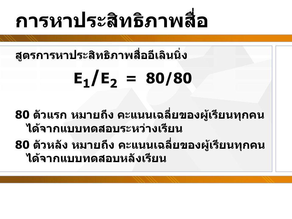 การหาประสิทธิภาพสื่อ สูตรการหาประสิทธิภาพสื่ออีเลินนิ่ง E 1 / E 2 = 80/80 80 ตัวแรก หมายถึง คะแนนเฉลี่ยของผู้เรียนทุกคน ได้จากแบบทดสอบระหว่างเรียน 80