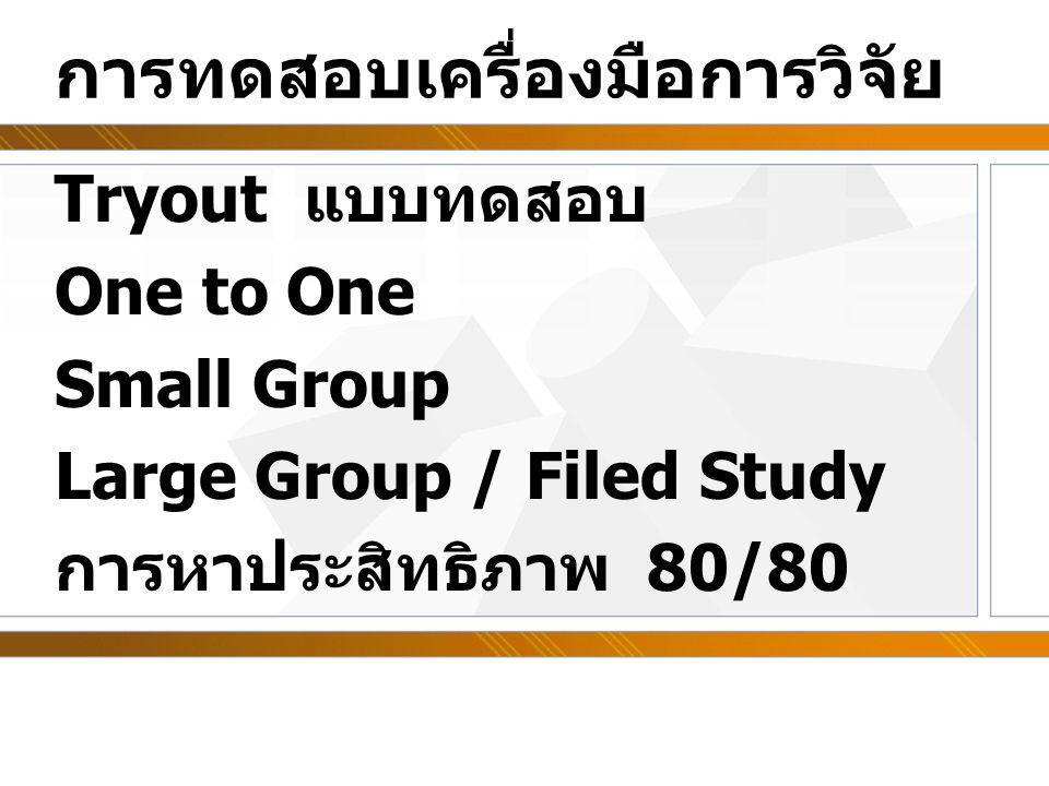 การทดสอบเครื่องมือการวิจัย Tryout แบบทดสอบ One to One Small Group Large Group / Filed Study การหาประสิทธิภาพ 80/80