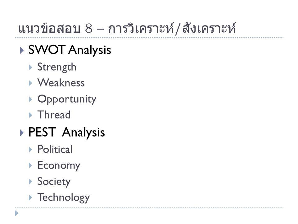 แนวข้อสอบ 8 – การวิเคราะห์ / สังเคราะห์  SWOT Analysis  Strength  Weakness  Opportunity  Thread  PEST Analysis  Political  Economy  Society 