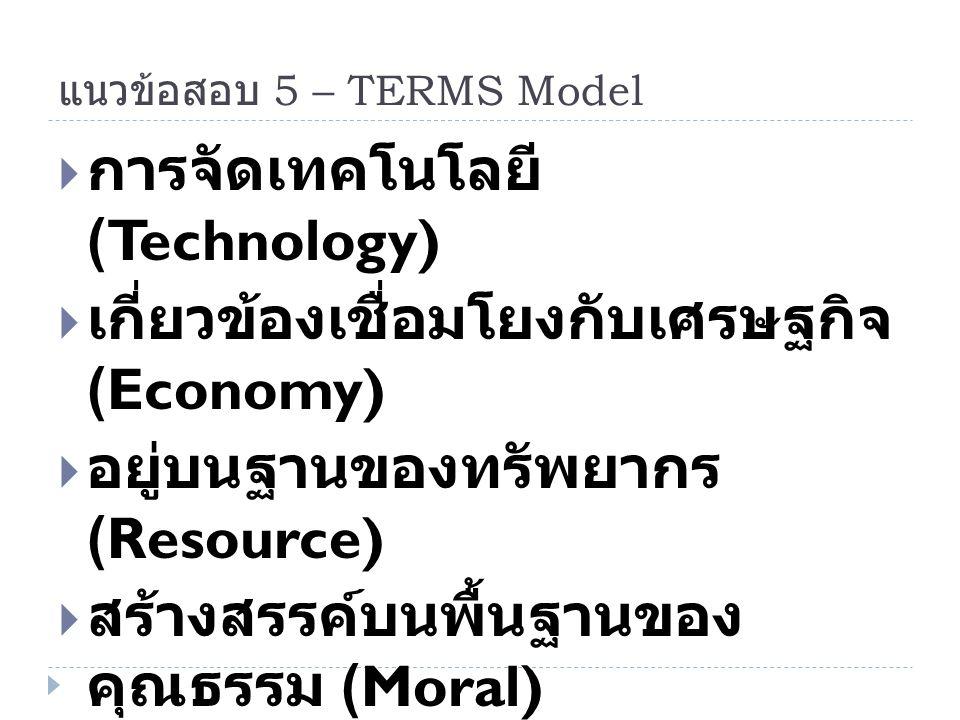 แนวข้อสอบ 5 – TERMS Model  การจัดเทคโนโลยี (Technology)  เกี่ยวข้องเชื่อมโยงกับเศรษฐกิจ (Economy)  อยู่บนฐานของทรัพยากร (Resource)  สร้างสรรค์บนพื