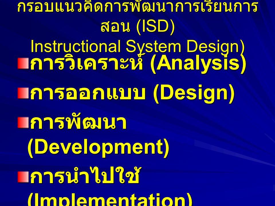กรอบแนวคิดการพัฒนาการเรียนการ สอน (ISD) Instructional System Design) การวิเคราะห์ (Analysis) การออกแบบ (Design) การพัฒนา (Development) การนำไปใช้ (Implementation) การประเมินผล (Evaluation)