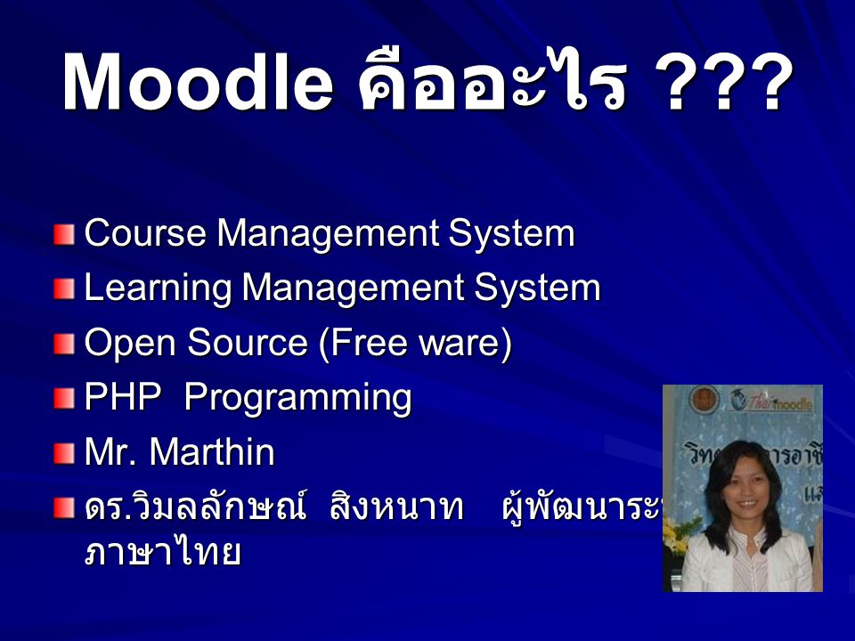 Moodle คืออะไร ??? Course Management System Learning Management System Open Source (Free ware) PHP Programming Mr. Marthin ดร. วิมลลักษณ์ สิงหนาท ผู้พ