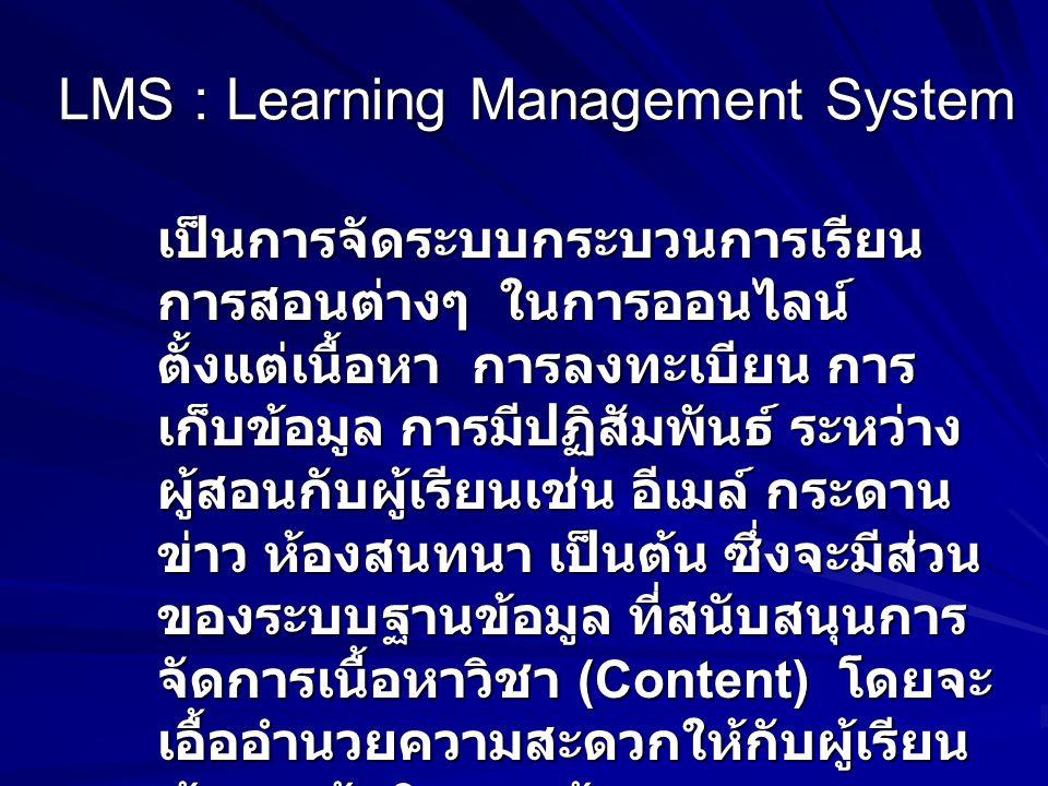 LMS : Learning Management System เป็นการจัดระบบกระบวนการเรียน การสอนต่างๆ ในการออนไลน์ ตั้งแต่เนื้อหา การลงทะเบียน การ เก็บข้อมูล การมีปฏิสัมพันธ์ ระหว่าง ผู้สอนกับผู้เรียนเช่น อีเมล์ กระดาน ข่าว ห้องสนทนา เป็นต้น ซึ่งจะมีส่วน ของระบบฐานข้อมูล ที่สนับสนุนการ จัดการเนื้อหาวิชา (Content) โดยจะ เอื้ออำนวยความสะดวกให้กับผู้เรียน ผู้สอน ผู้ผลิตและผู้ดูแลระบบ