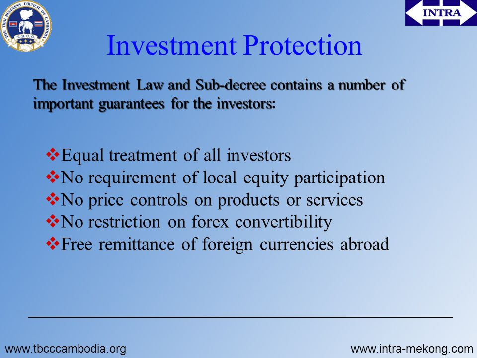 Investment Protection The Investment Law and Sub-decree contains a number of important guarantees for the investors The Investment Law and Sub-decree contains a number of important guarantees for the investors:  Equal treatment of all investors  No requirement of local equity participation  No price controls on products or services  No restriction on forex convertibility  Free remittance of foreign currencies abroad www.tbcccambodia.orgwww.intra-mekong.com