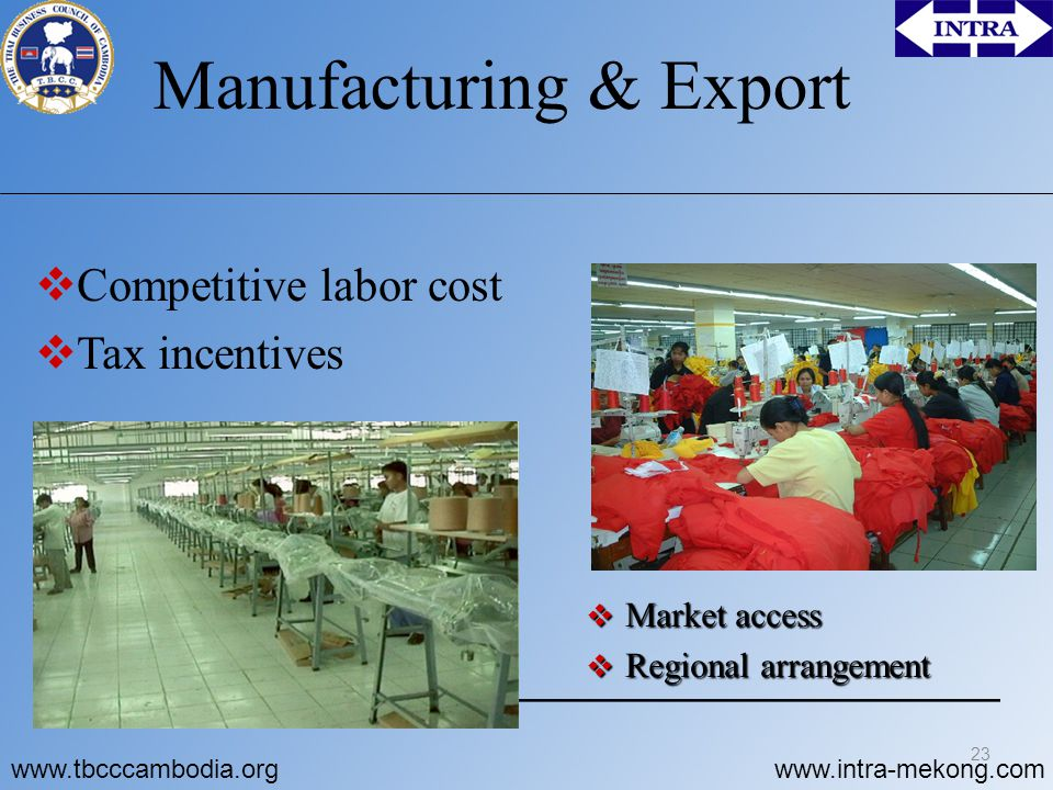 www.tbcccambodia.orgwww.intra-mekong.com Manufacturing & Export  Competitive labor cost  Tax incentives  Market access  Regional arrangement 23