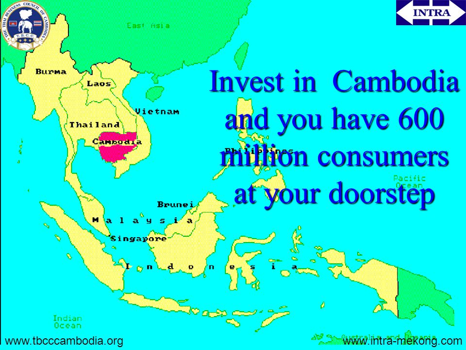 Invest in Cambodia and you have 600 million consumers at your doorstep www.tbcccambodia.orgwww.intra-mekong.com