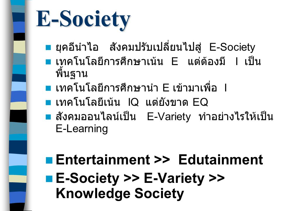 E-Society ยุคอีนำไอ สังคมปรับเปลี่ยนไปสู่ E-Society เทคโนโลยีการศึกษาเน้น E แต่ต้องมี I เป็น พื้นฐาน เทคโนโลยีการศึกษานำ E เข้ามาเพื่อ I เทคโนโลยีเน้น