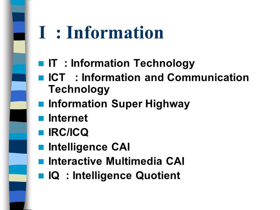 I : Information IT : Information Technology ICT : Information and Communication Technology Information Super Highway Internet IRC/ICQ Intelligence CAI Interactive Multimedia CAI IQ : Intelligence Quotient