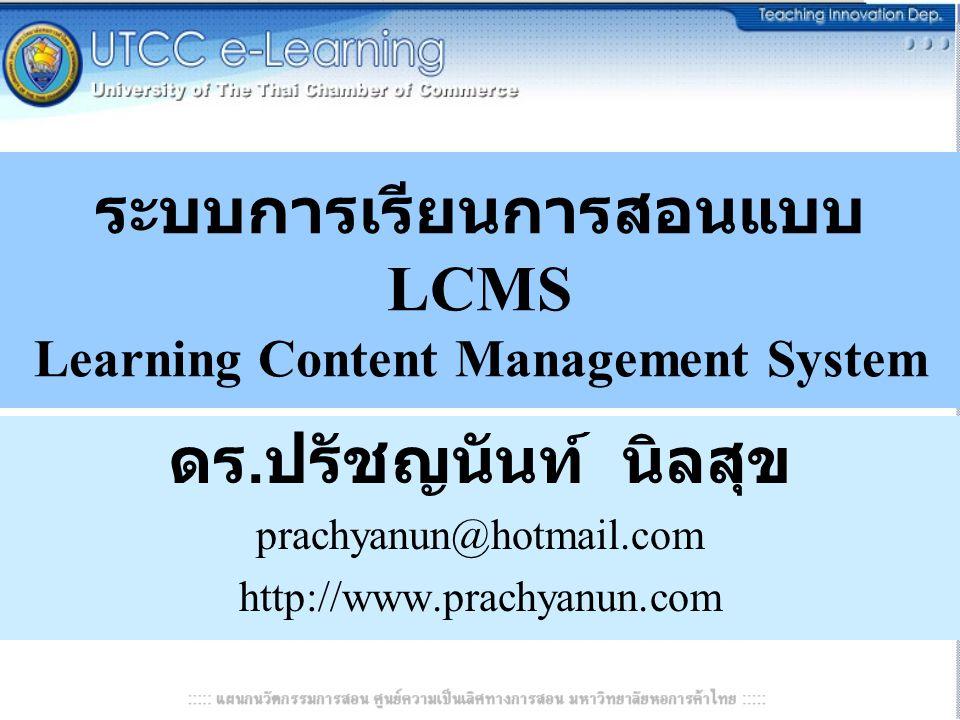 ระบบการเรียนการสอนแบบ LCMS Learning Content Management System ดร. ปรัชญนันท์ นิลสุข prachyanun@hotmail.com http://www.prachyanun.com