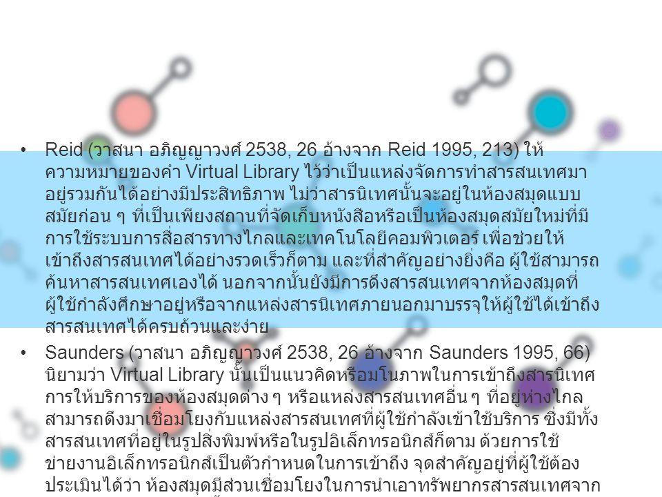 Reid ( วาสนา อภิญญาวงศ์ 2538, 26 อ้างจาก Reid 1995, 213) ให้ ความหมายของคำ Virtual Library ไว้ว่าเป็นแหล่งจัดการทำสารสนเทศมา อยู่รวมกันได้อย่างมีประสิ