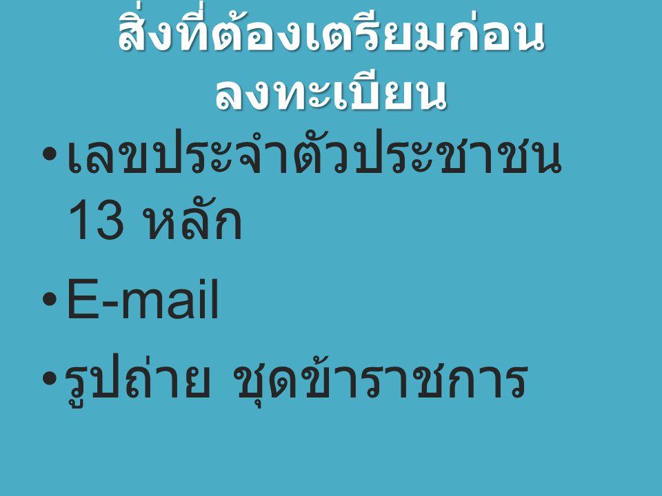 สิ่งที่ต้องเตรียมก่อน ลงทะเบียน เลขประจำตัวประชาชน 13 หลัก E-mail รูปถ่าย ชุดข้าราชการ