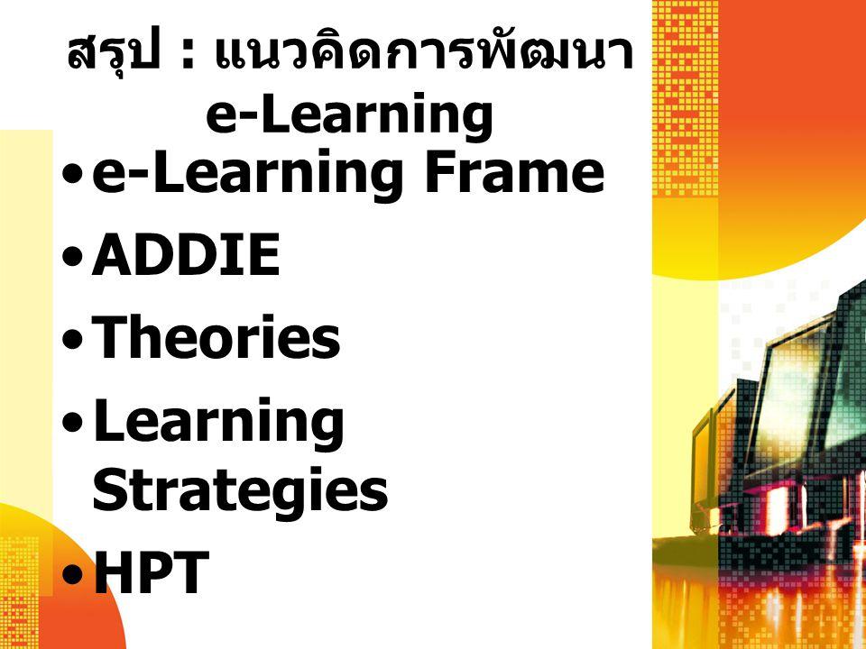 สรุป : แนวคิดการพัฒนา e-Learning e-Learning Frame ADDIE Theories Learning Strategies HPT