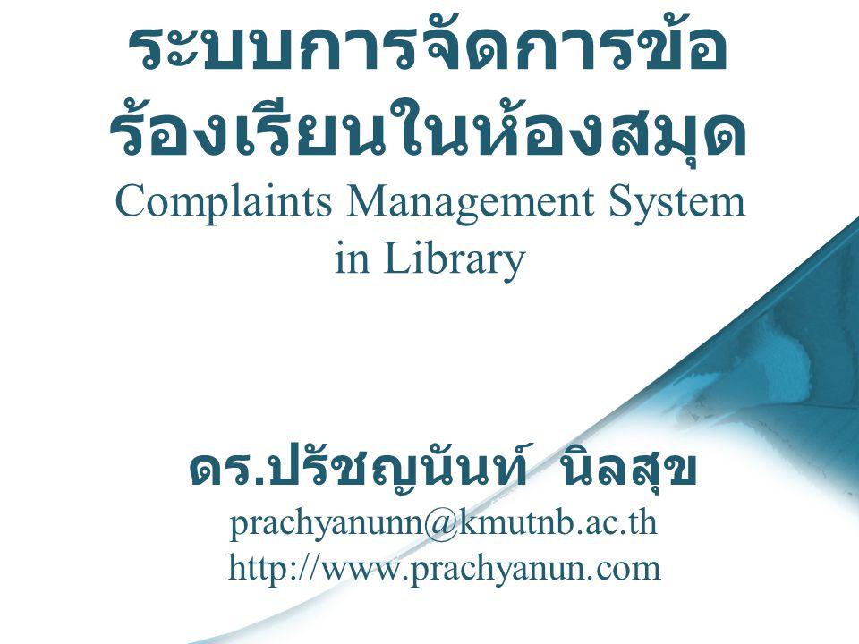 ระบบการจัดการข้อ ร้องเรียนในห้องสมุด Complaints Management System in Library ดร. ปรัชญนันท์ นิลสุข prachyanunn@kmutnb.ac.th http://www.prachyanun.com