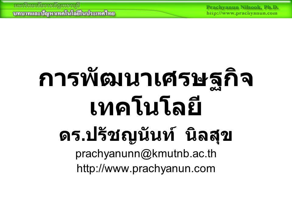 การพัฒนาเศรษฐกิจ เทคโนโลยี ดร. ปรัชญนันท์ นิลสุข prachyanunn@kmutnb.ac.th http://www.prachyanun.com