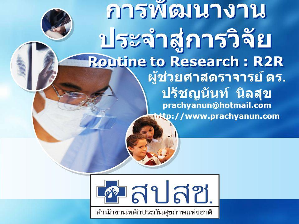 LOGO การพัฒนางาน ประจำสู่การวิจัย Routine to Research : R2R ผู้ช่วยศาสตราจารย์ ดร. ปรัชญนันท์ นิลสุข prachyanun@hotmail.com http://www.prachyanun.com